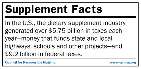 In the U.S., the dietary supplement industry generates over $5.75 billion in taxes each year—money that funds state and local highways, schools and other projects—and $9.2 billion in federal taxes.