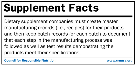 •	Dietary supplement companies must create master manufacturing records (i.e., recipes) for their products and then keep batch records for each batch to document that each step in the manufacturing process was followed as well as test results demonstrating the products meet their specifications.