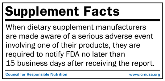 REGULATORY FACT:  When dietary supplement manufacturers are made aware of a serious adverse event involving one of their products, they are required to notify FDA no later than 15 business days after receiving the report.